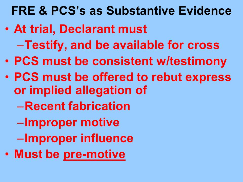 FRE & PCS's as Substantive Evidence At trial, Declarant must –Testify, and be available for cross PCS must be consistent w/testimony PCS must be offer