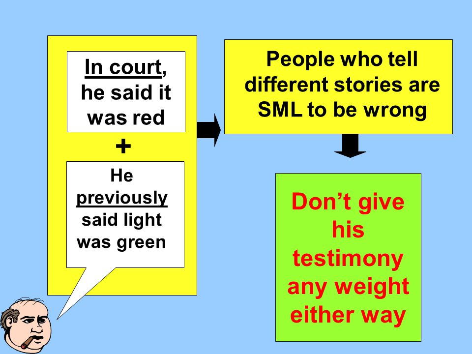 People who tell different stories are SML to be wrong + Don't give his testimony any weight either way He previously said light was green In court, he