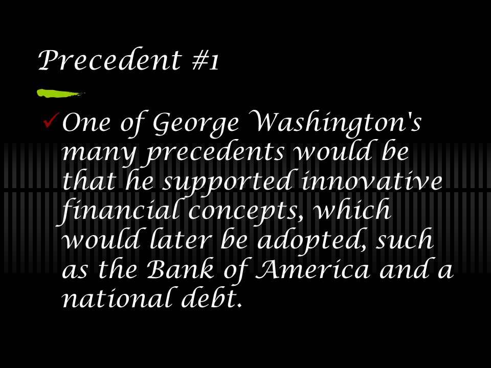 Precedent #1 One of George Washington s many precedents would be that he supported innovative financial concepts, which would later be adopted, such as the Bank of America and a national debt.