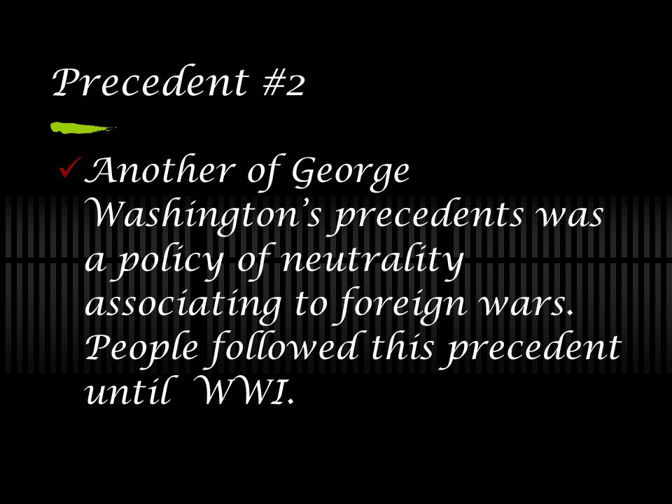 Precedent #2 Another of George Washington's precedents was a policy of neutrality associating to foreign wars. People followed this precedent until WW