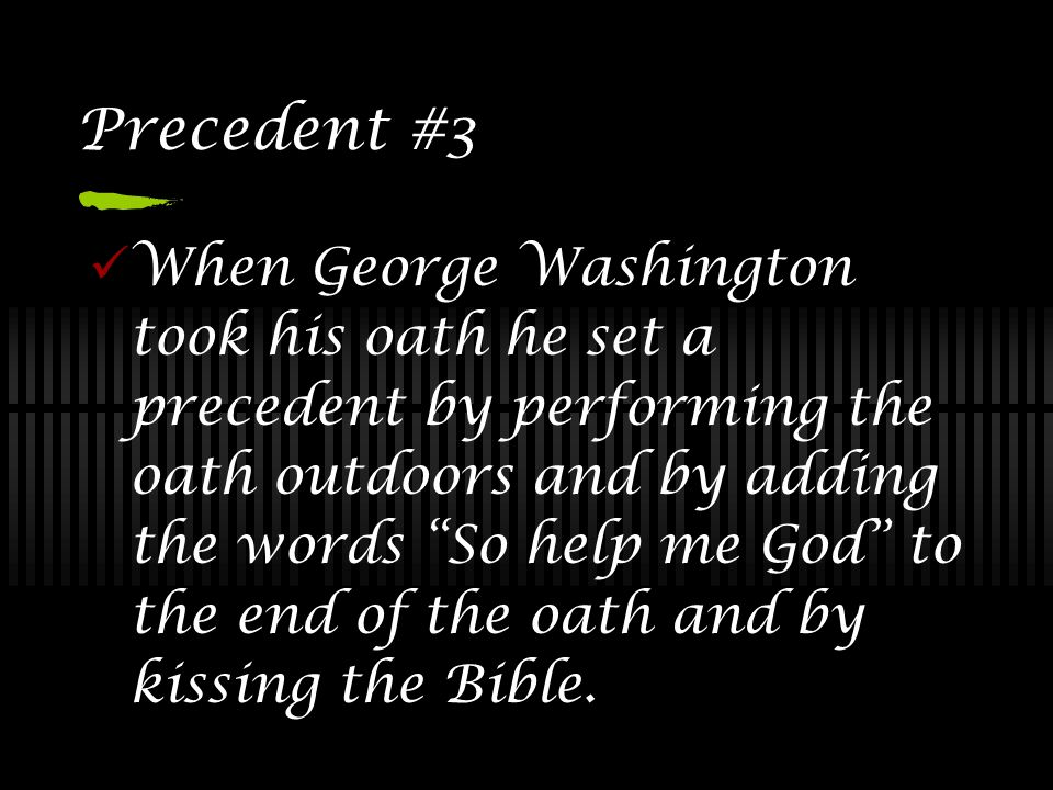 """Precedent #3 When George Washington took his oath he set a precedent by performing the oath outdoors and by adding the words """"So help me God"""" to the e"""