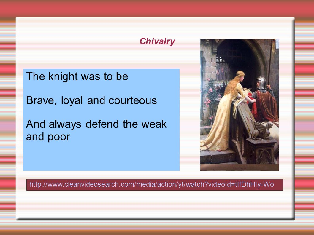 Chivalry http://www.cleanvideosearch.com/media/action/yt/watch videoId=tIfDhHIy-Wo The knight was to be Brave, loyal and courteous And always defend the weak and poor
