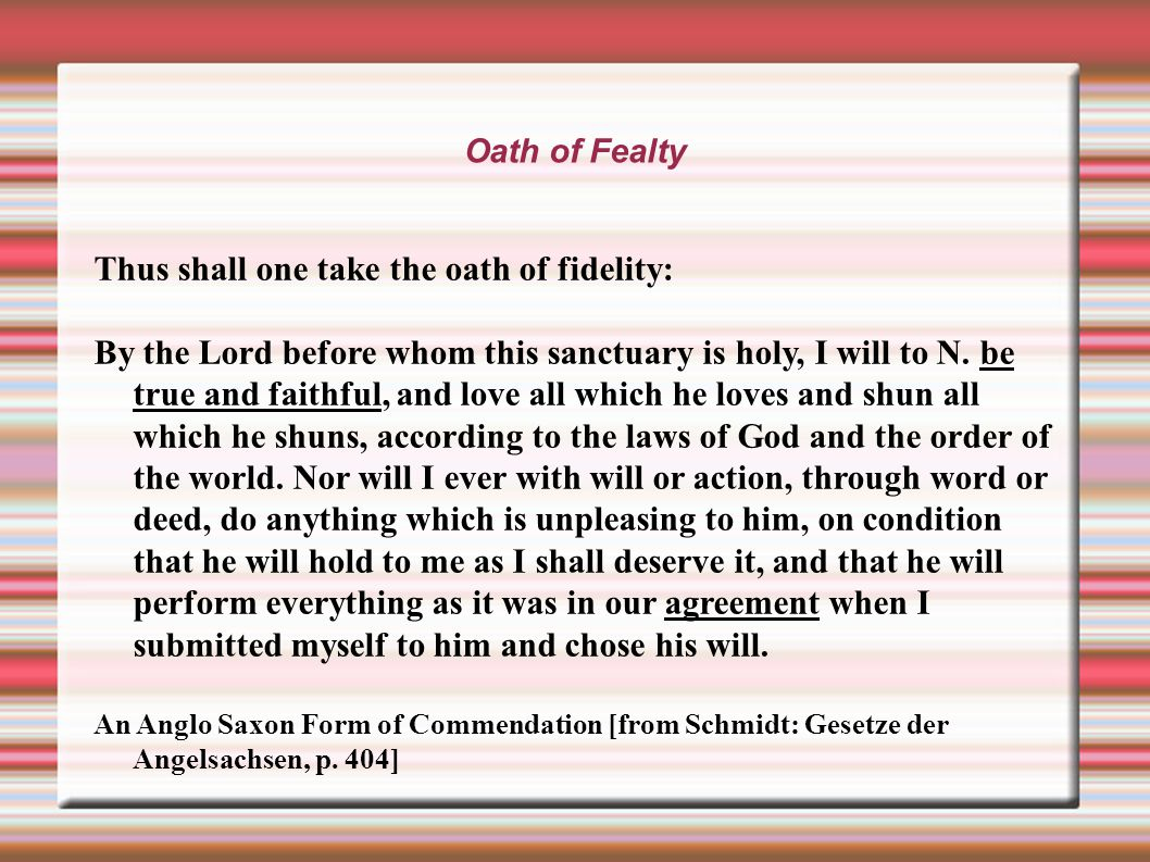 Oath of Fealty Thus shall one take the oath of fidelity: By the Lord before whom this sanctuary is holy, I will to N.