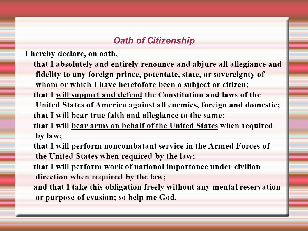 Oath of Citizenship I hereby declare, on oath, that I absolutely and entirely renounce and abjure all allegiance and fidelity to any foreign prince, potentate, state, or sovereignty of whom or which I have heretofore been a subject or citizen; that I will support and defend the Constitution and laws of the United States of America against all enemies, foreign and domestic; that I will bear true faith and allegiance to the same; that I will bear arms on behalf of the United States when required by law; that I will perform noncombatant service in the Armed Forces of the United States when required by the law; that I will perform work of national importance under civilian direction when required by the law; and that I take this obligation freely without any mental reservation or purpose of evasion; so help me God.
