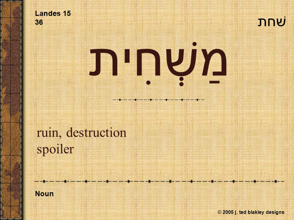 © 2005 j. ted blakley designs מַשְׁחִית ruin, destruction spoiler Landes 15 36 Noun שׁחת