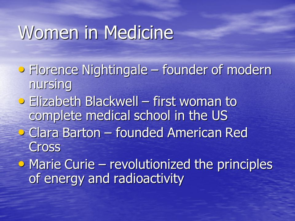 Women in Medicine Florence Nightingale – founder of modern nursing Florence Nightingale – founder of modern nursing Elizabeth Blackwell – first woman