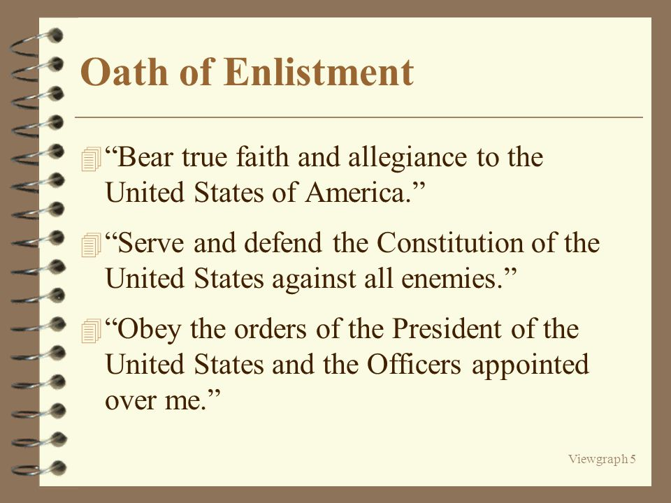 Viewgraph 5 Oath of Enlistment 4 Bear true faith and allegiance to the United States of America. 4 Serve and defend the Constitution of the United States against all enemies. 4 Obey the orders of the President of the United States and the Officers appointed over me.