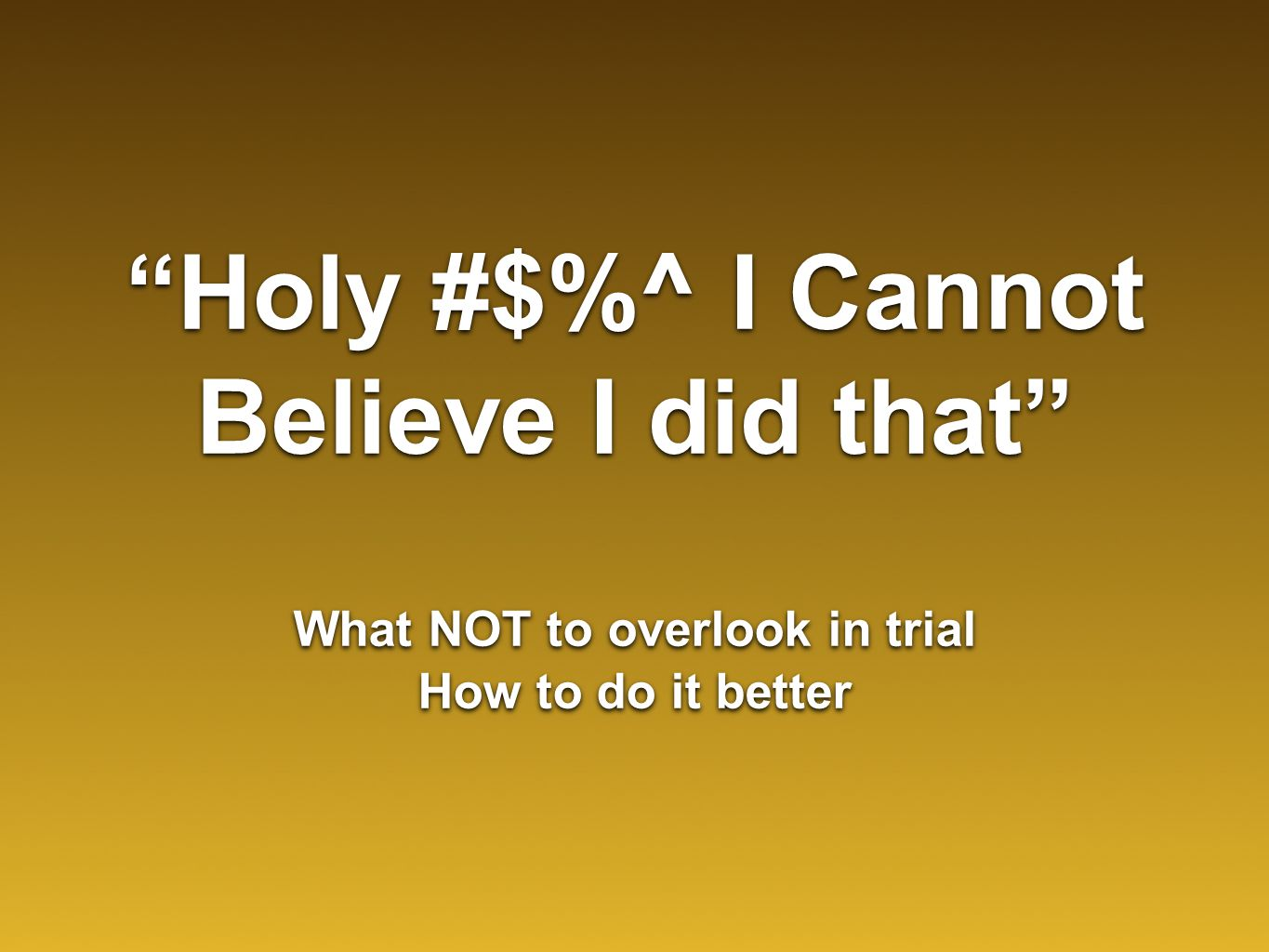 """Holy #$%^ I Cannot Believe I did that"" What NOT to overlook in trial How to do it better What NOT to overlook in trial How to do it better"