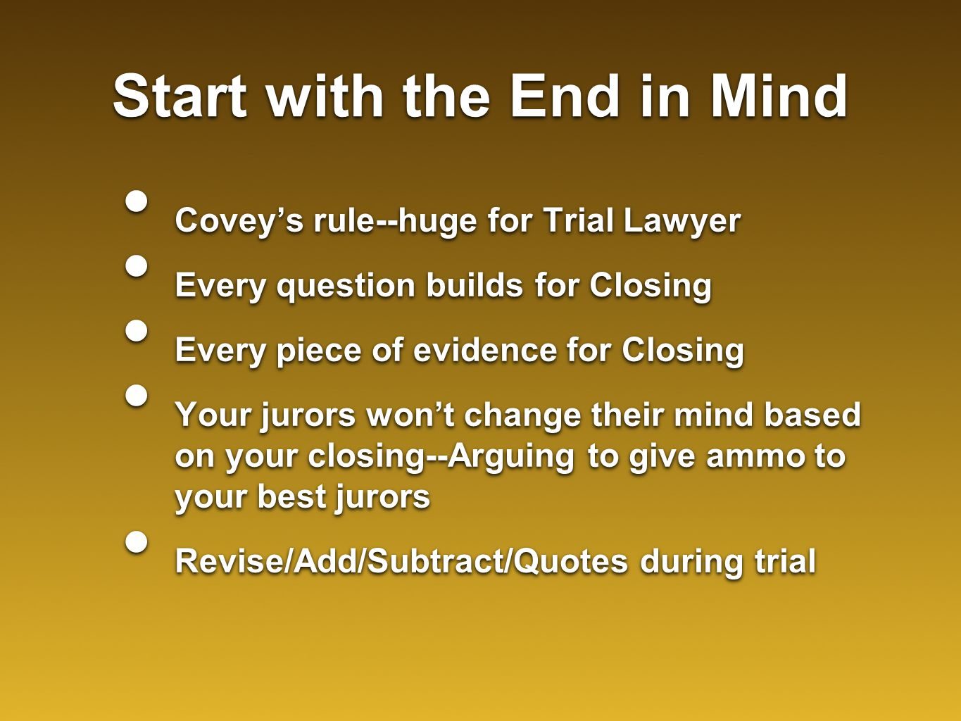 Start with the End in Mind Covey's rule--huge for Trial Lawyer Every question builds for Closing Every piece of evidence for Closing Your jurors won't change their mind based on your closing--Arguing to give ammo to your best jurors Revise/Add/Subtract/Quotes during trial Covey's rule--huge for Trial Lawyer Every question builds for Closing Every piece of evidence for Closing Your jurors won't change their mind based on your closing--Arguing to give ammo to your best jurors Revise/Add/Subtract/Quotes during trial