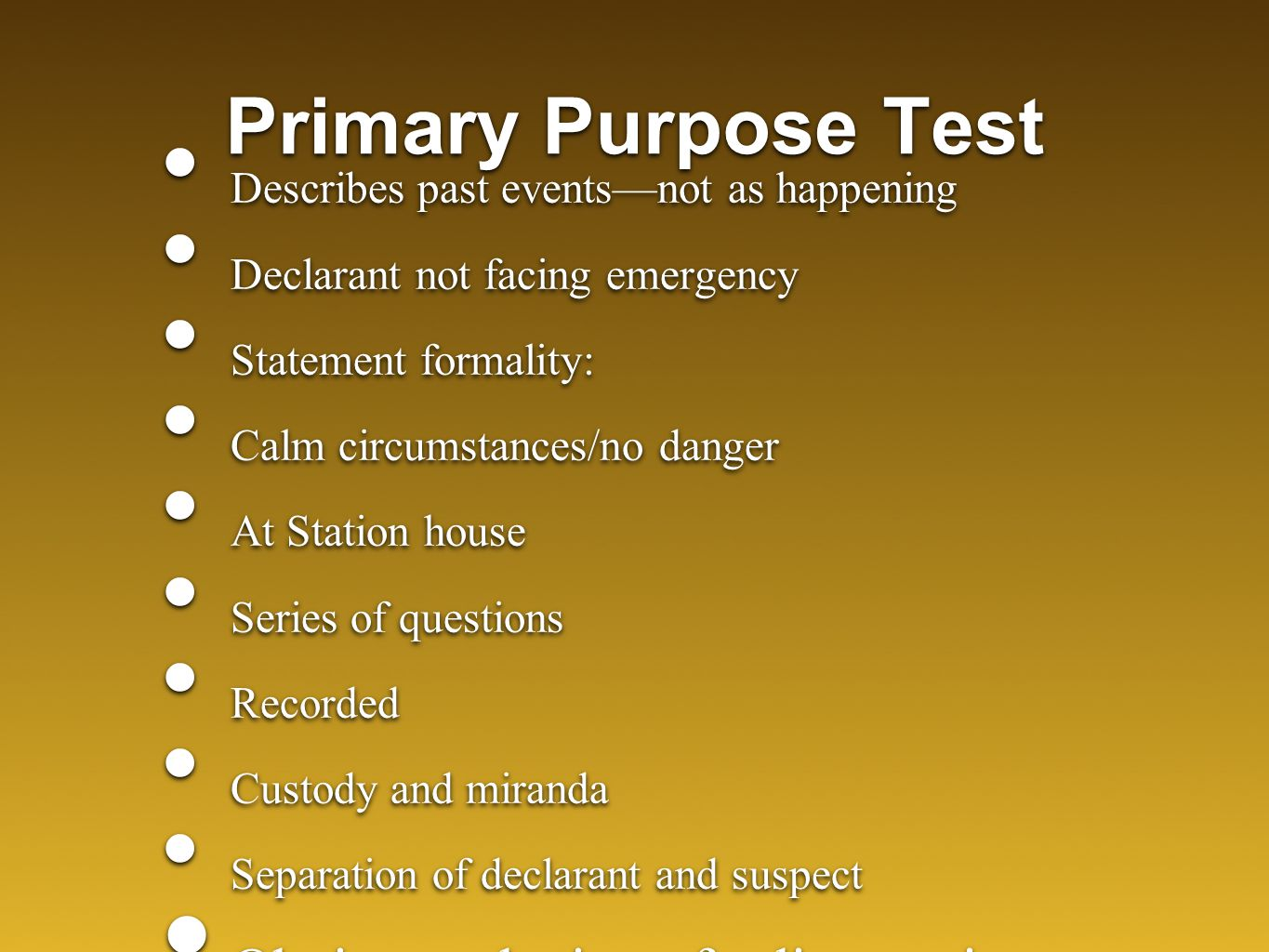 Primary Purpose Test Describes past events—not as happening Declarant not facing emergency Statement formality: Calm circumstances/no danger At Station house Series of questions Recorded Custody and miranda Separation of declarant and suspect Obvious substitute for live testimony Describes past events—not as happening Declarant not facing emergency Statement formality: Calm circumstances/no danger At Station house Series of questions Recorded Custody and miranda Separation of declarant and suspect Obvious substitute for live testimony