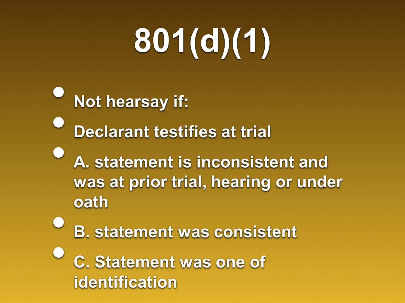 801(d)(1) Not hearsay if: Declarant testifies at trial A. statement is inconsistent and was at prior trial, hearing or under oath B. statement was con