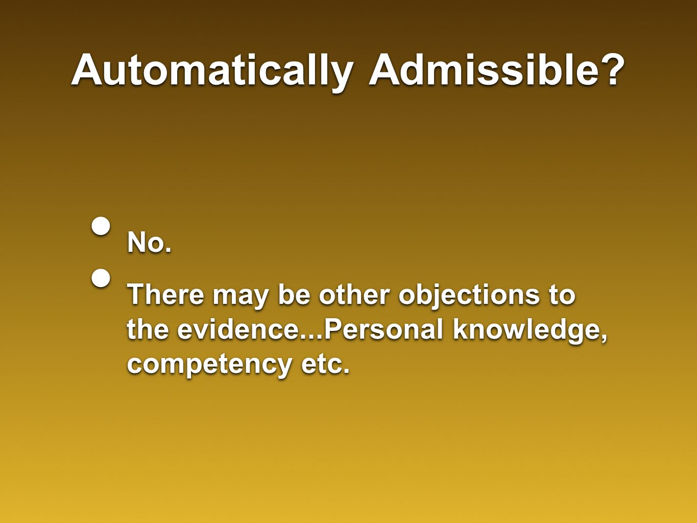Automatically Admissible? No. There may be other objections to the evidence...Personal knowledge, competency etc. No. There may be other objections to