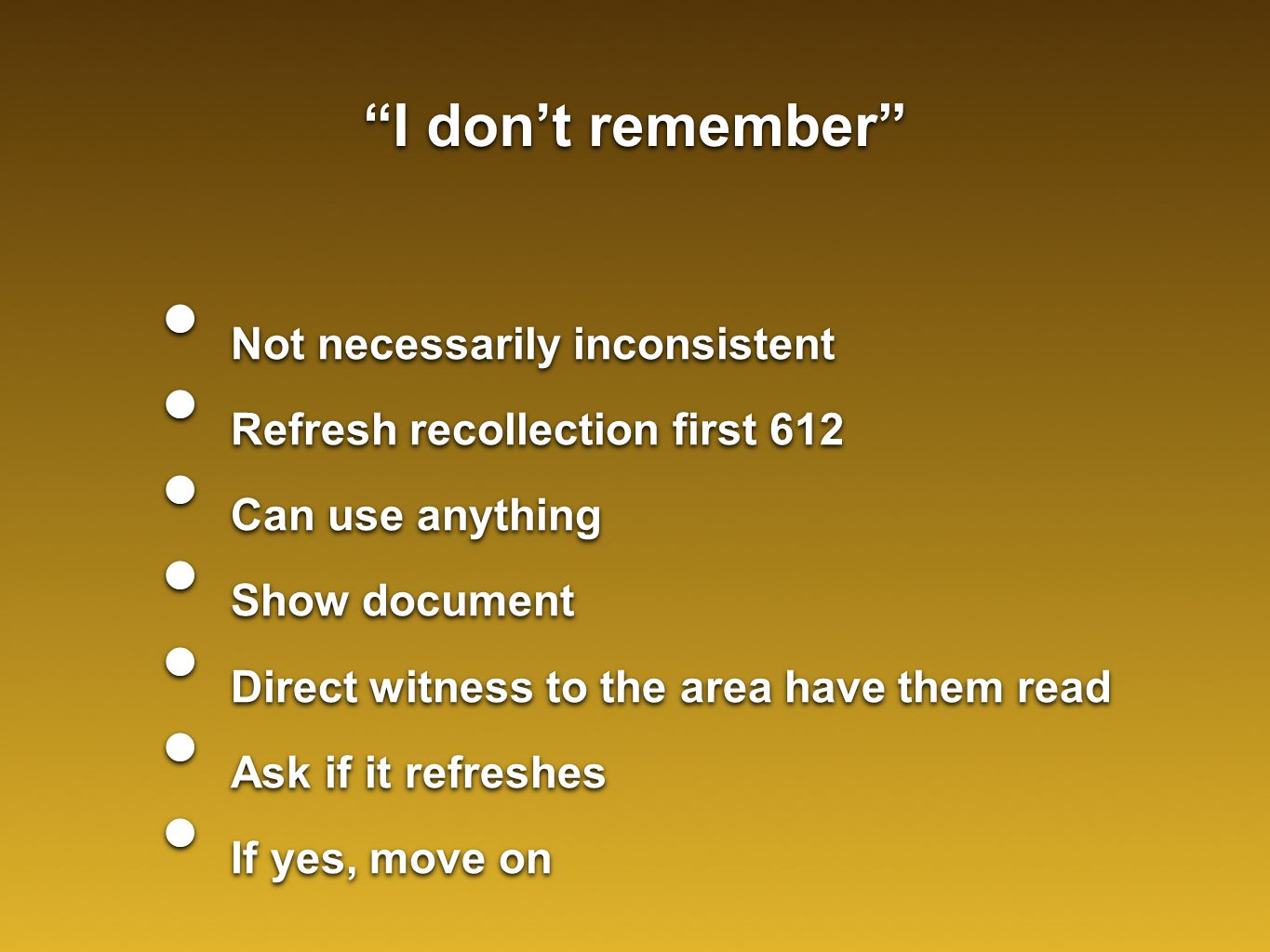 I don't remember Not necessarily inconsistent Refresh recollection first 612 Can use anything Show document Direct witness to the area have them read Ask if it refreshes If yes, move on Not necessarily inconsistent Refresh recollection first 612 Can use anything Show document Direct witness to the area have them read Ask if it refreshes If yes, move on
