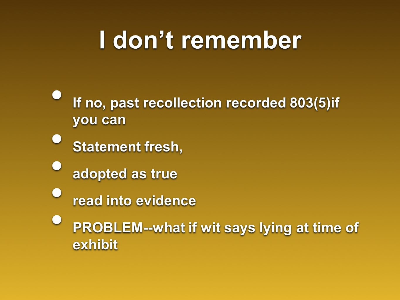 I don't remember If no, past recollection recorded 803(5)if you can Statement fresh, adopted as true read into evidence PROBLEM--what if wit says lying at time of exhibit If no, past recollection recorded 803(5)if you can Statement fresh, adopted as true read into evidence PROBLEM--what if wit says lying at time of exhibit