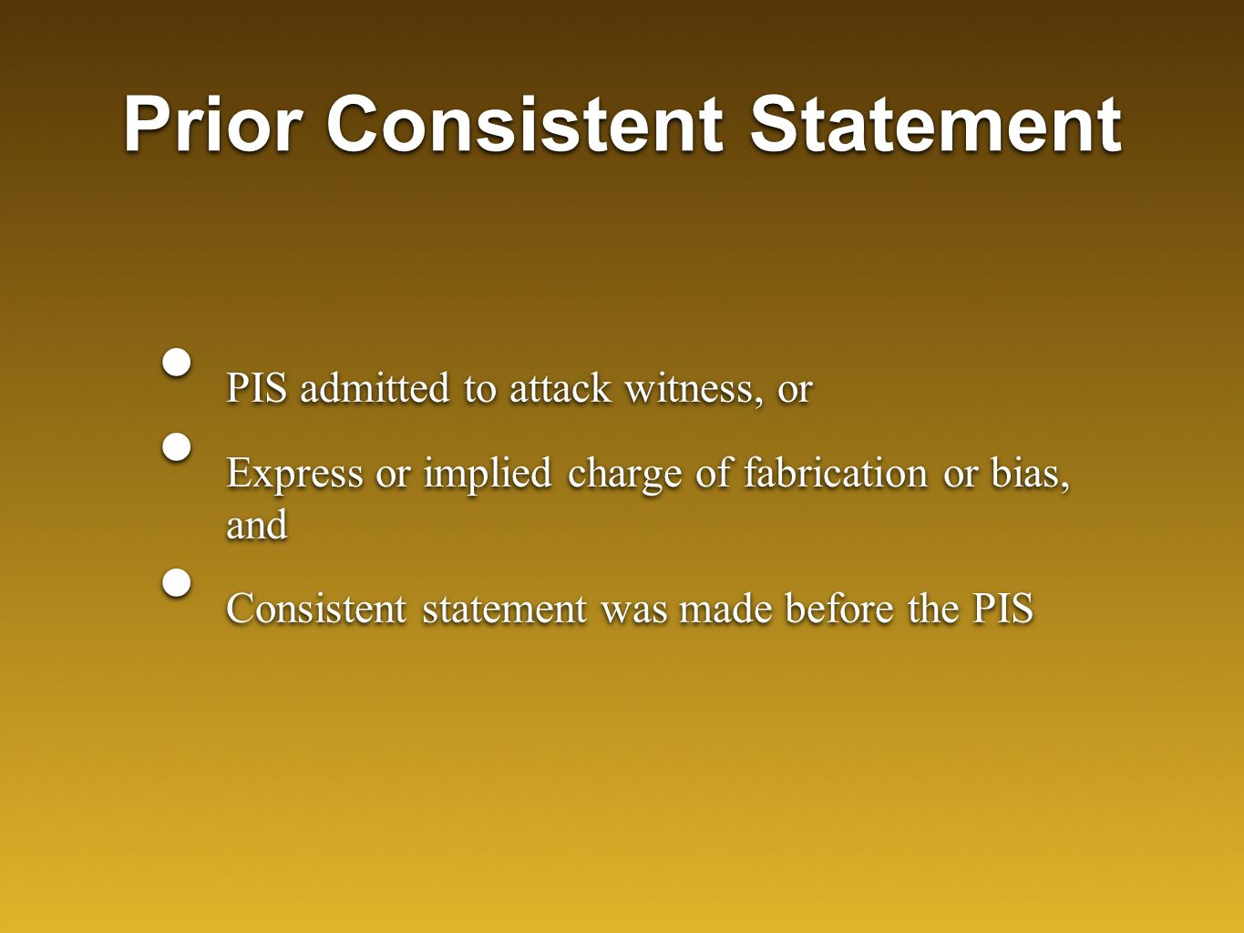 Prior Consistent Statement PIS admitted to attack witness, or Express or implied charge of fabrication or bias, and Consistent statement was made befo