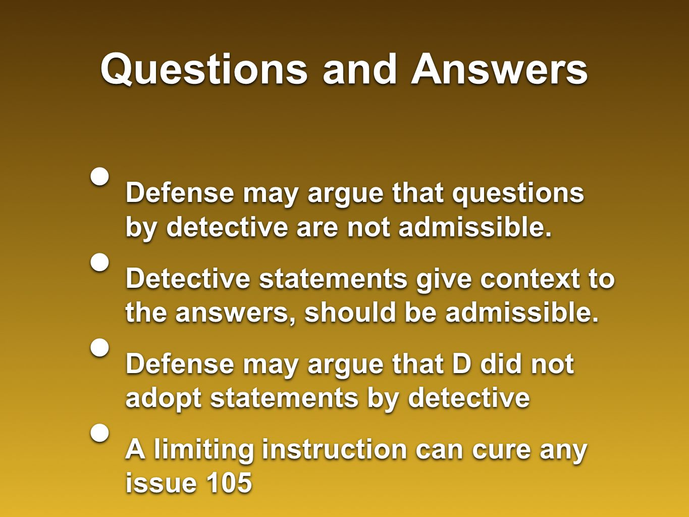 Questions and Answers Defense may argue that questions by detective are not admissible. Detective statements give context to the answers, should be ad
