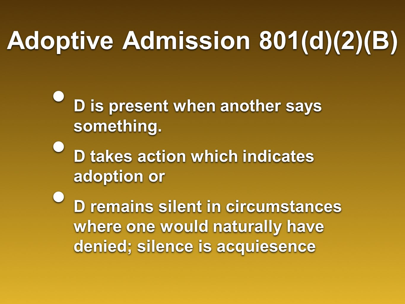 Adoptive Admission 801(d)(2)(B) D is present when another says something. D takes action which indicates adoption or D remains silent in circumstances