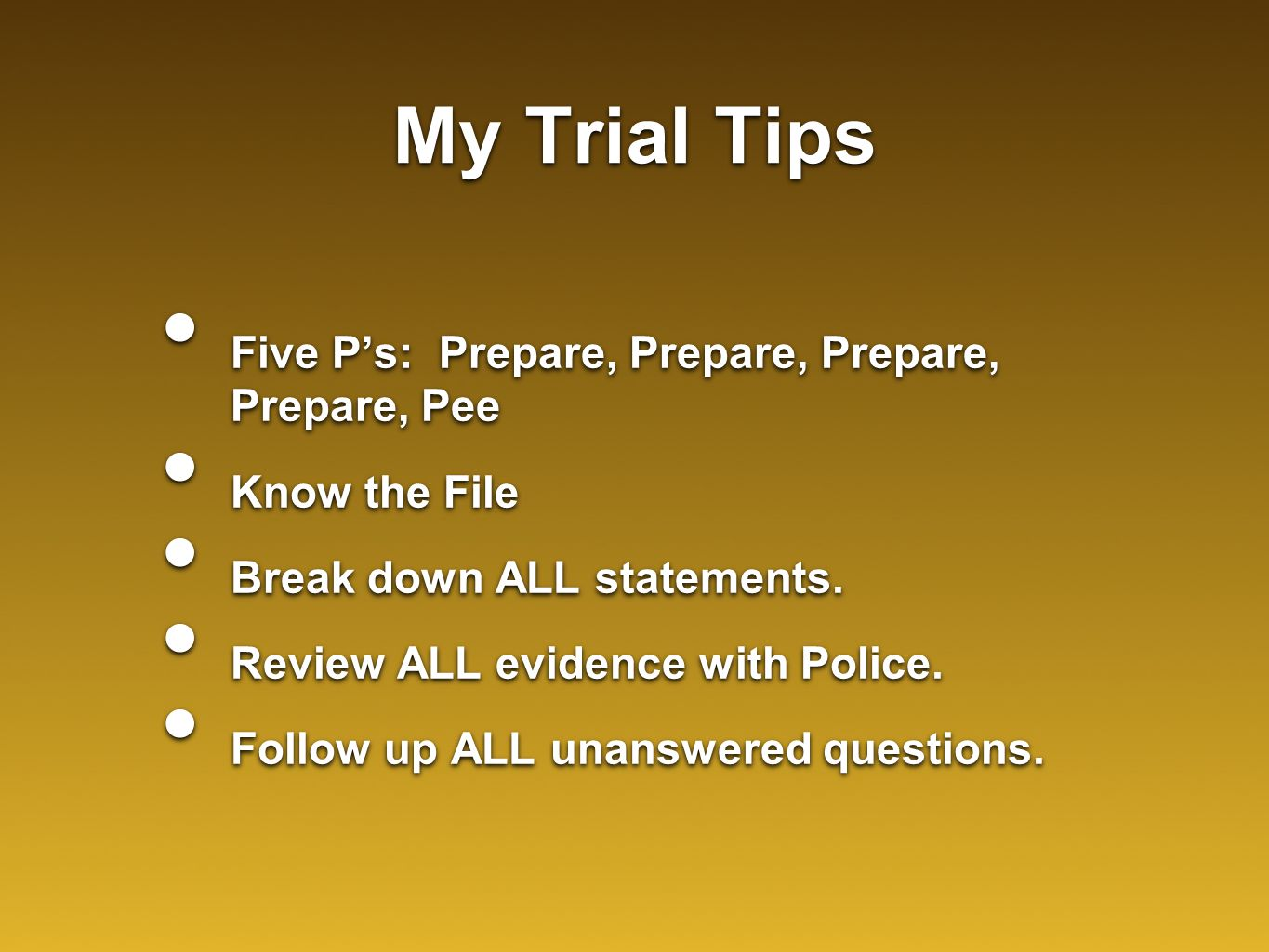 My Trial Tips Five P's: Prepare, Prepare, Prepare, Prepare, Pee Know the File Break down ALL statements. Review ALL evidence with Police. Follow up AL