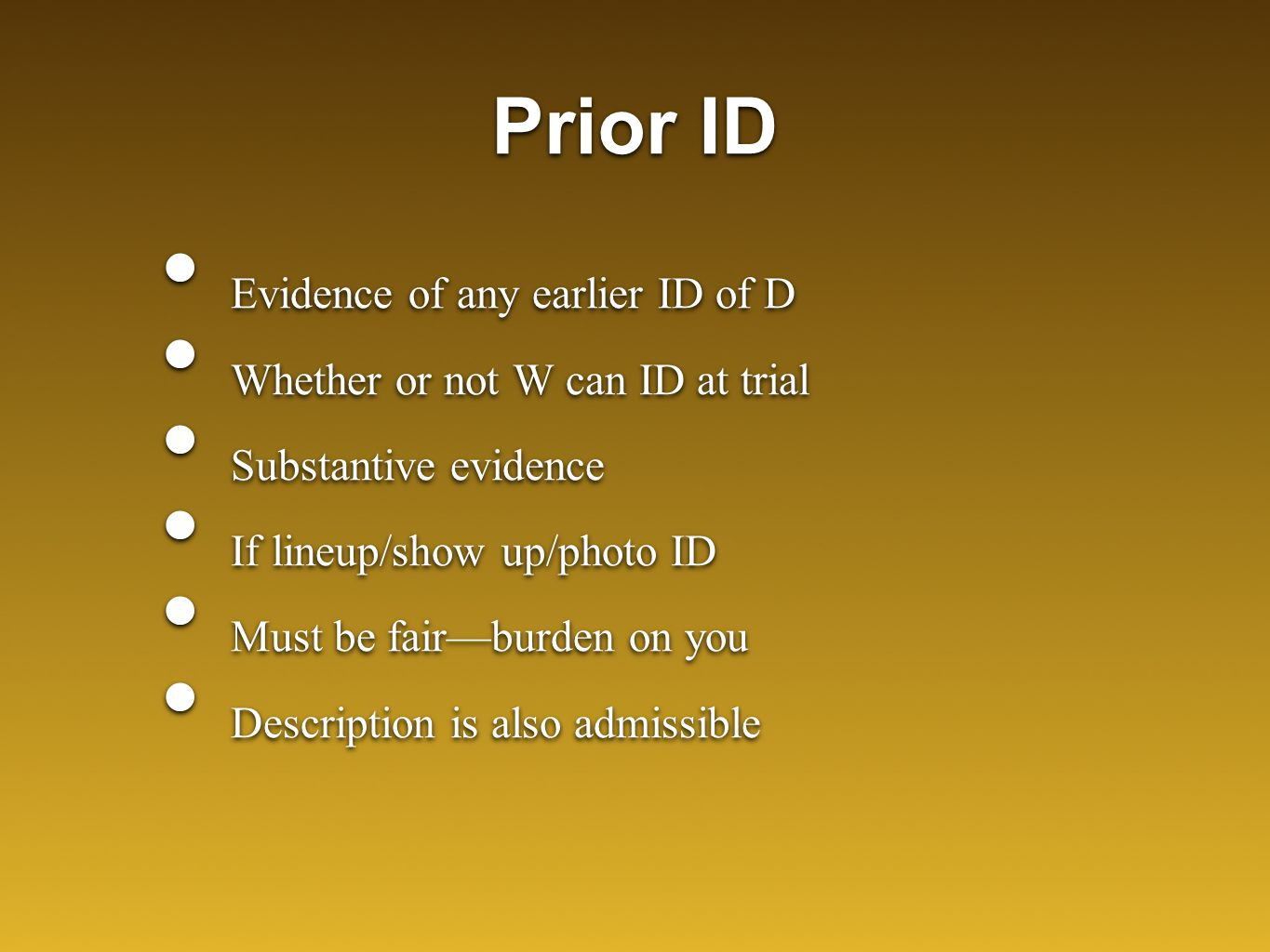 Prior ID Evidence of any earlier ID of D Whether or not W can ID at trial Substantive evidence If lineup/show up/photo ID Must be fair—burden on you Description is also admissible Evidence of any earlier ID of D Whether or not W can ID at trial Substantive evidence If lineup/show up/photo ID Must be fair—burden on you Description is also admissible