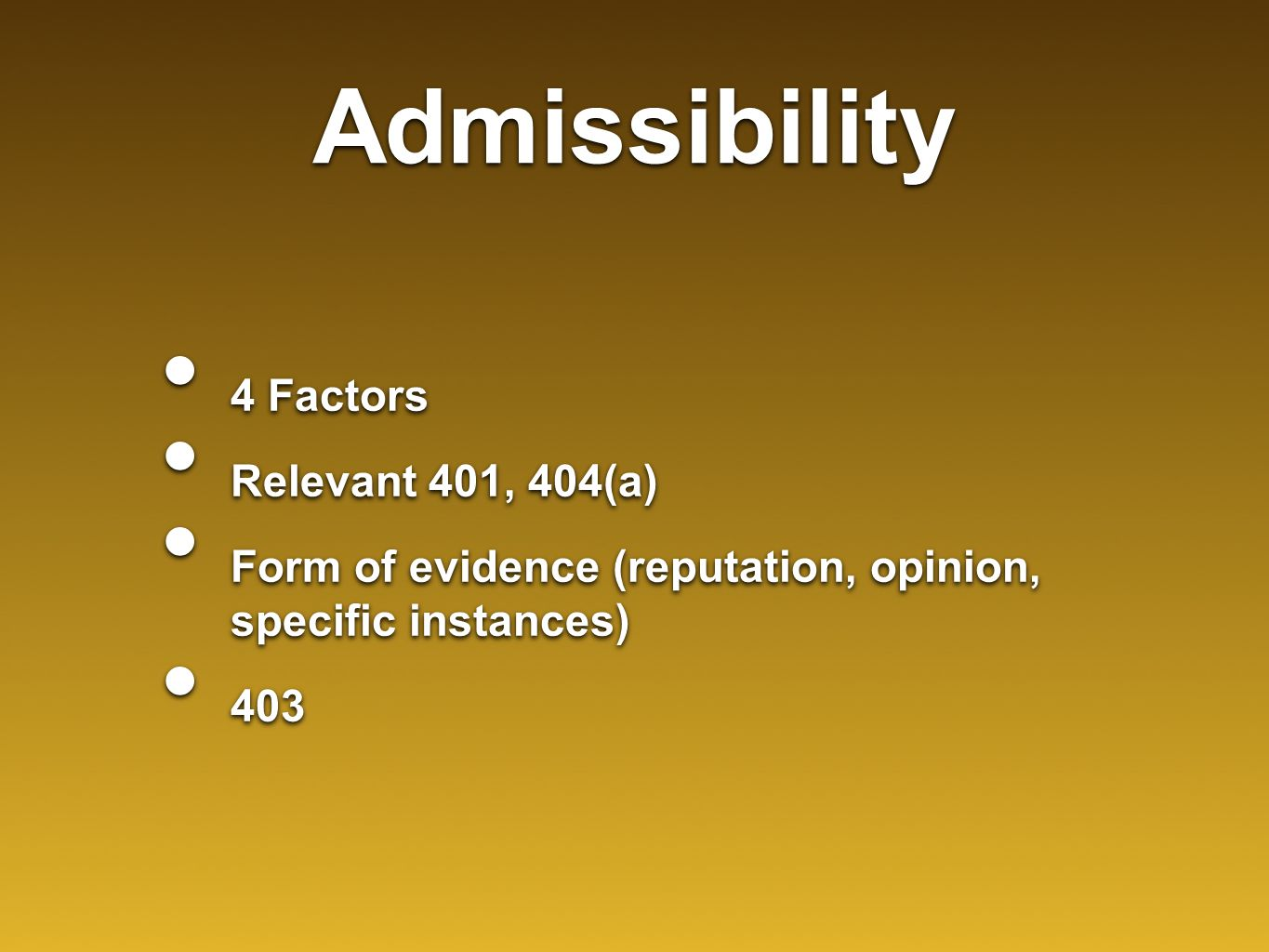 Admissibility 4 Factors Relevant 401, 404(a) Form of evidence (reputation, opinion, specific instances) 403 4 Factors Relevant 401, 404(a) Form of evi