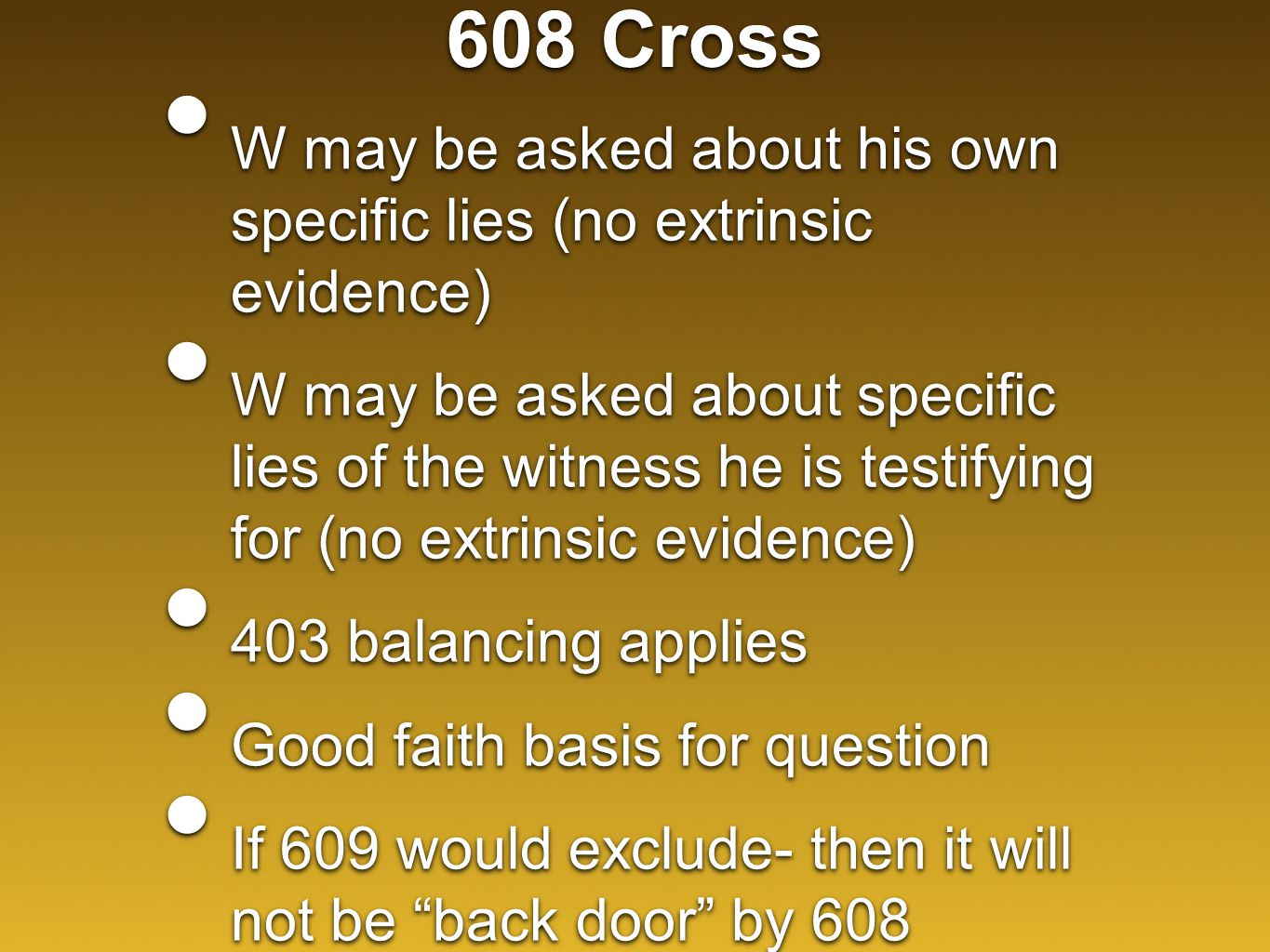 608 Cross W may be asked about his own specific lies (no extrinsic evidence) W may be asked about specific lies of the witness he is testifying for (no extrinsic evidence) 403 balancing applies Good faith basis for question If 609 would exclude- then it will not be back door by 608 W may be asked about his own specific lies (no extrinsic evidence) W may be asked about specific lies of the witness he is testifying for (no extrinsic evidence) 403 balancing applies Good faith basis for question If 609 would exclude- then it will not be back door by 608