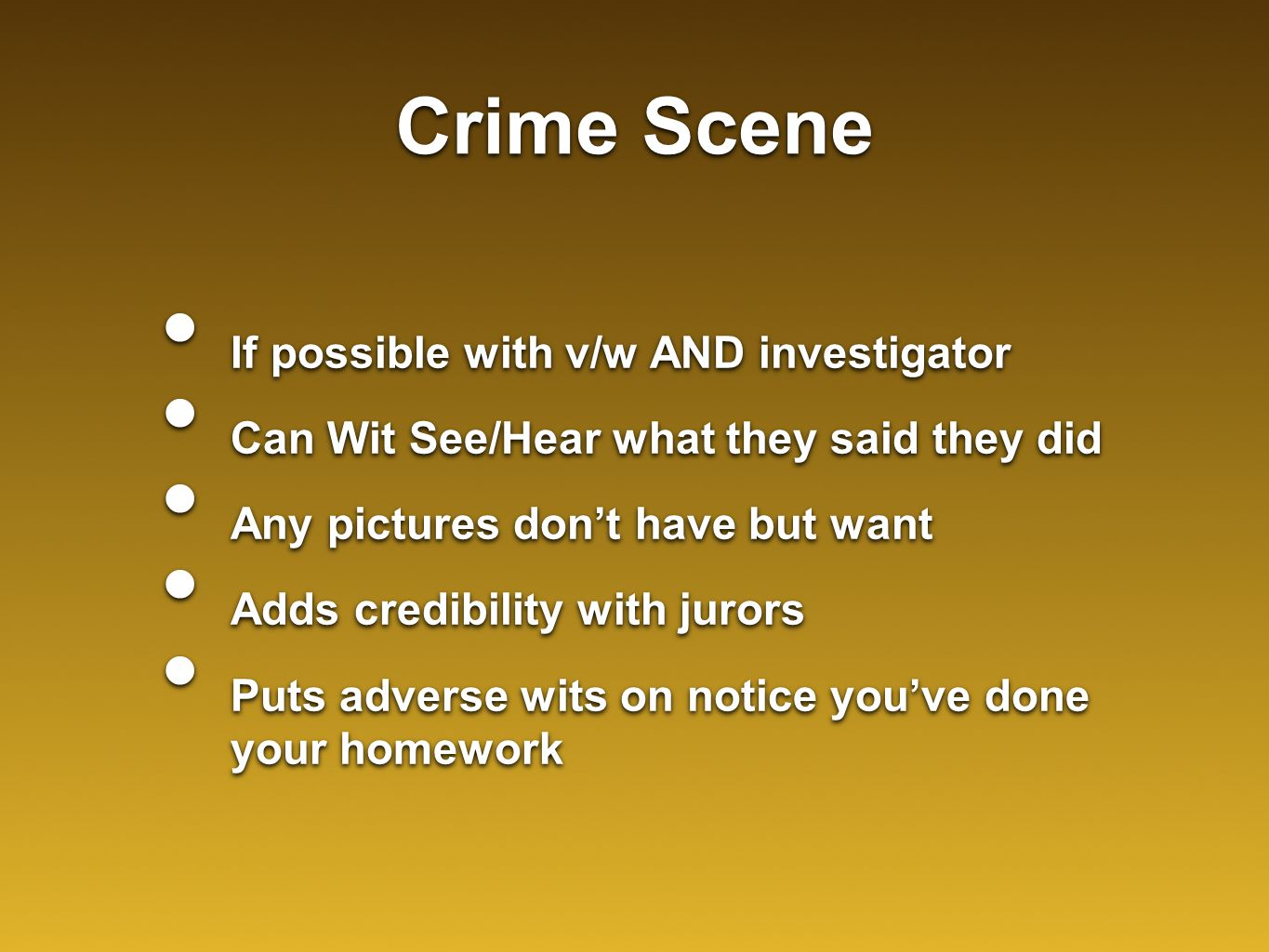 Crime Scene If possible with v/w AND investigator Can Wit See/Hear what they said they did Any pictures don't have but want Adds credibility with juro