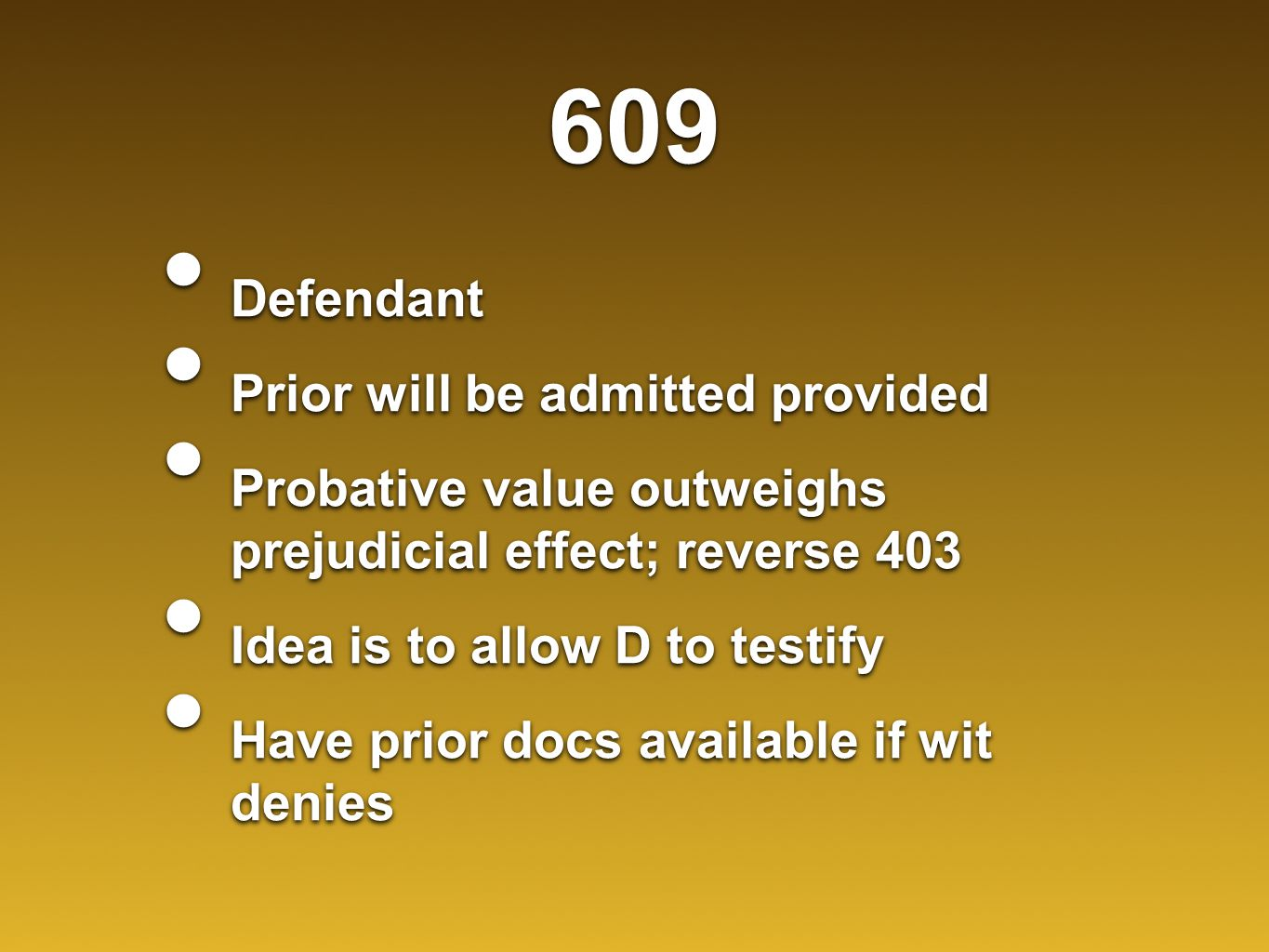 609 Defendant Prior will be admitted provided Probative value outweighs prejudicial effect; reverse 403 Idea is to allow D to testify Have prior docs