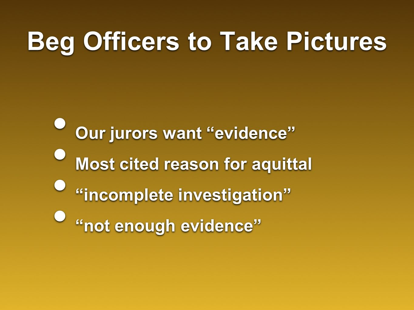 "Beg Officers to Take Pictures Our jurors want ""evidence"" Most cited reason for aquittal ""incomplete investigation"" ""not enough evidence"" Our jurors wa"
