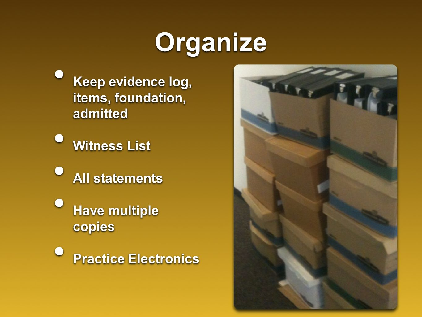 Organize Keep evidence log, items, foundation, admitted Witness List All statements Have multiple copies Practice Electronics Keep evidence log, items