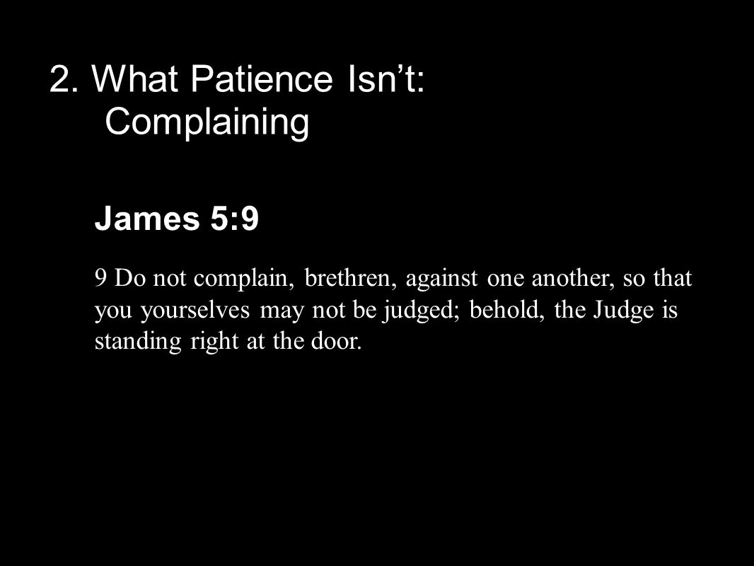 2. What Patience Isn't: Complaining James 5:9 9 Do not complain, brethren, against one another, so that you yourselves may not be judged; behold, the