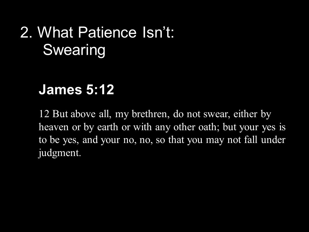 2. What Patience Isn't: Swearing James 5:12 12 But above all, my brethren, do not swear, either by heaven or by earth or with any other oath; but your