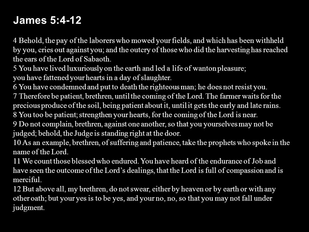 James 5:4-12 4 Behold, the pay of the laborers who mowed your fields, and which has been withheld by you, cries out against you; and the outcry of those who did the harvesting has reached the ears of the Lord of Sabaoth.