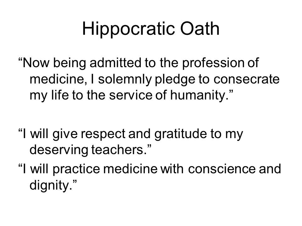 Hippocratic Oath Now being admitted to the profession of medicine, I solemnly pledge to consecrate my life to the service of humanity. I will give respect and gratitude to my deserving teachers. I will practice medicine with conscience and dignity.