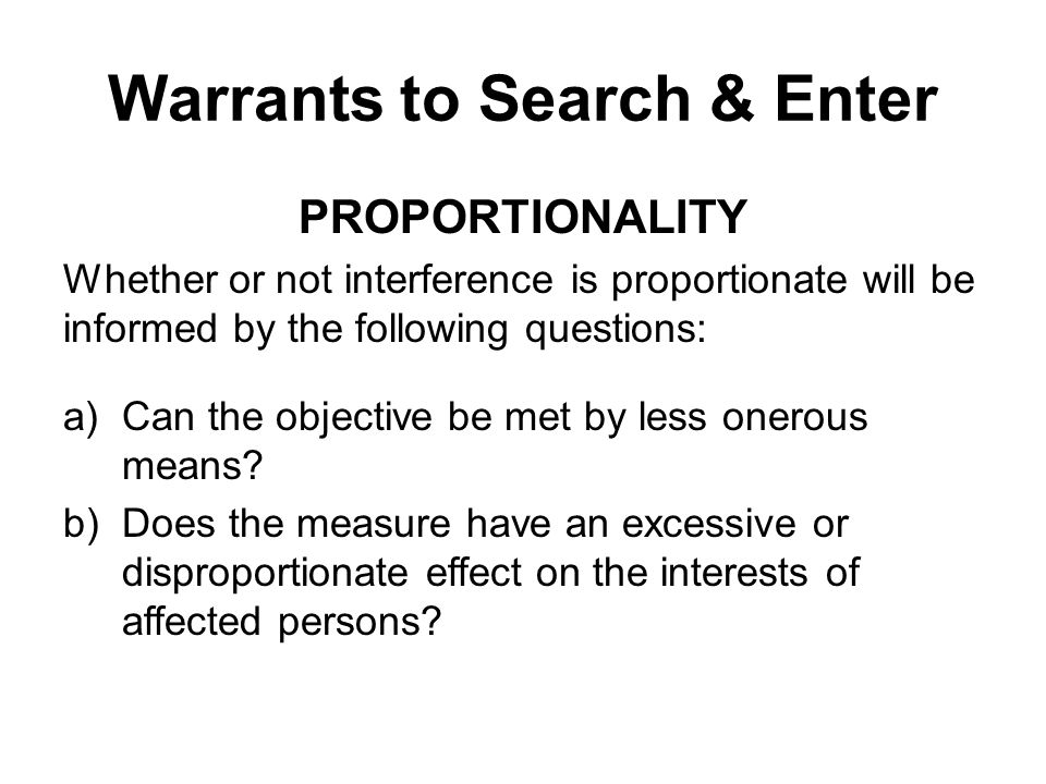 Warrants to Search & Enter PROPORTIONALITY Whether or not interference is proportionate will be informed by the following questions: a)Can the objective be met by less onerous means.