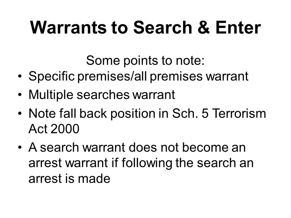 Warrants to Search & Enter Some points to note: Specific premises/all premises warrant Multiple searches warrant Note fall back position in Sch.