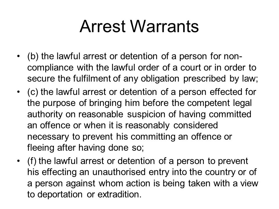 Arrest Warrants (b) the lawful arrest or detention of a person for non- compliance with the lawful order of a court or in order to secure the fulfilment of any obligation prescribed by law; (c) the lawful arrest or detention of a person effected for the purpose of bringing him before the competent legal authority on reasonable suspicion of having committed an offence or when it is reasonably considered necessary to prevent his committing an offence or fleeing after having done so; (f) the lawful arrest or detention of a person to prevent his effecting an unauthorised entry into the country or of a person against whom action is being taken with a view to deportation or extradition.