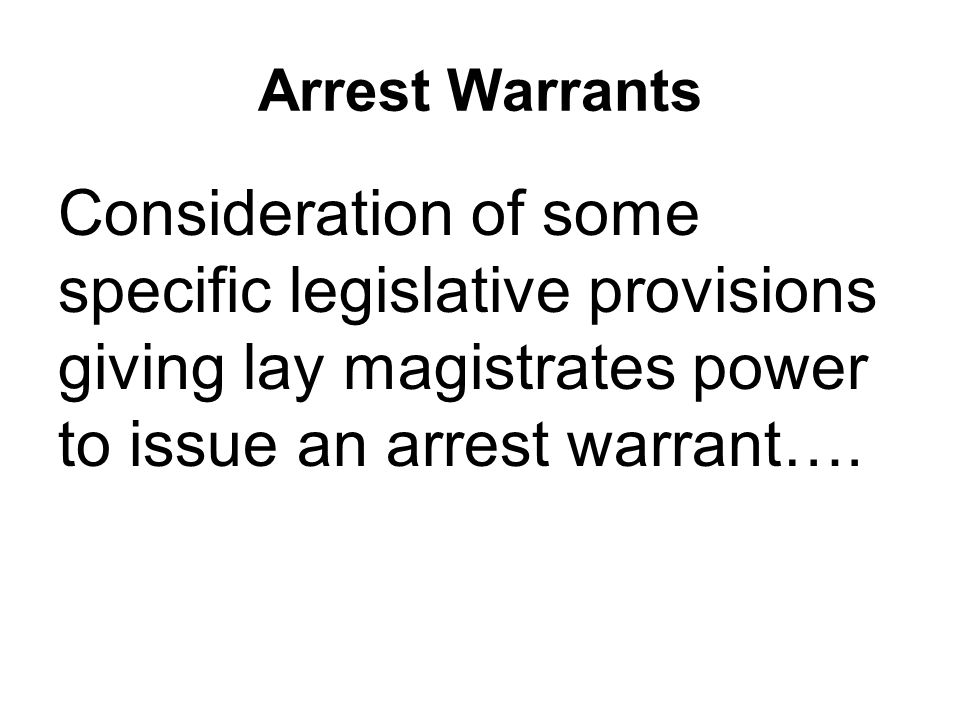 Arrest Warrants Consideration of some specific legislative provisions giving lay magistrates power to issue an arrest warrant….