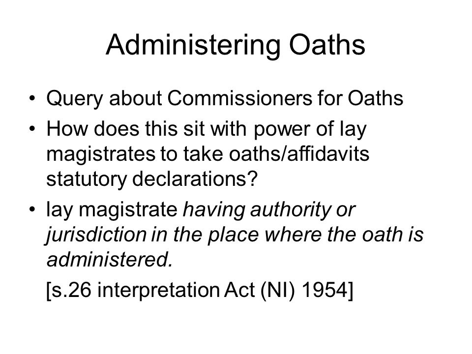 Administering Oaths Query about Commissioners for Oaths How does this sit with power of lay magistrates to take oaths/affidavits statutory declarations.