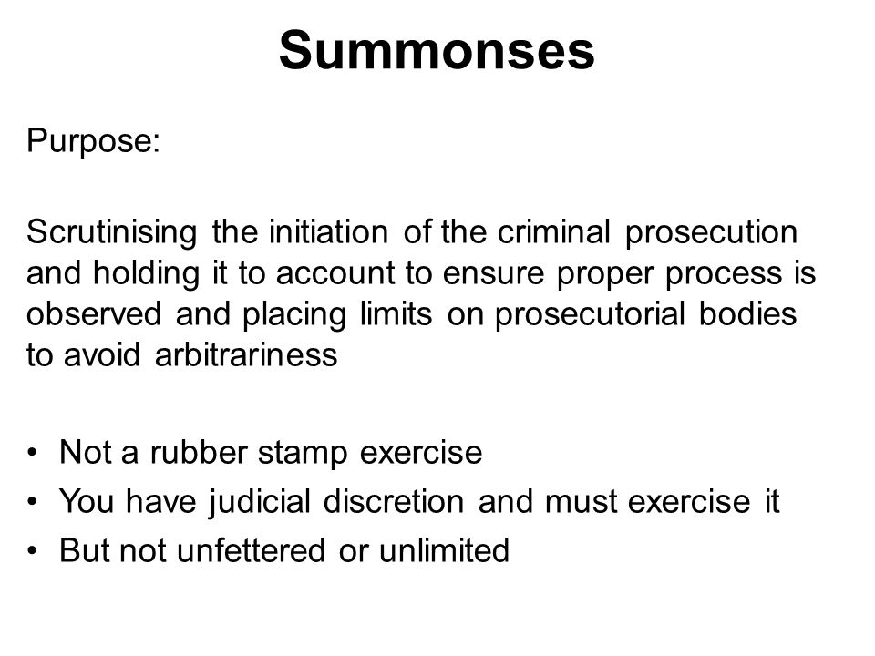 Summonses Purpose: Scrutinising the initiation of the criminal prosecution and holding it to account to ensure proper process is observed and placing limits on prosecutorial bodies to avoid arbitrariness Not a rubber stamp exercise You have judicial discretion and must exercise it But not unfettered or unlimited