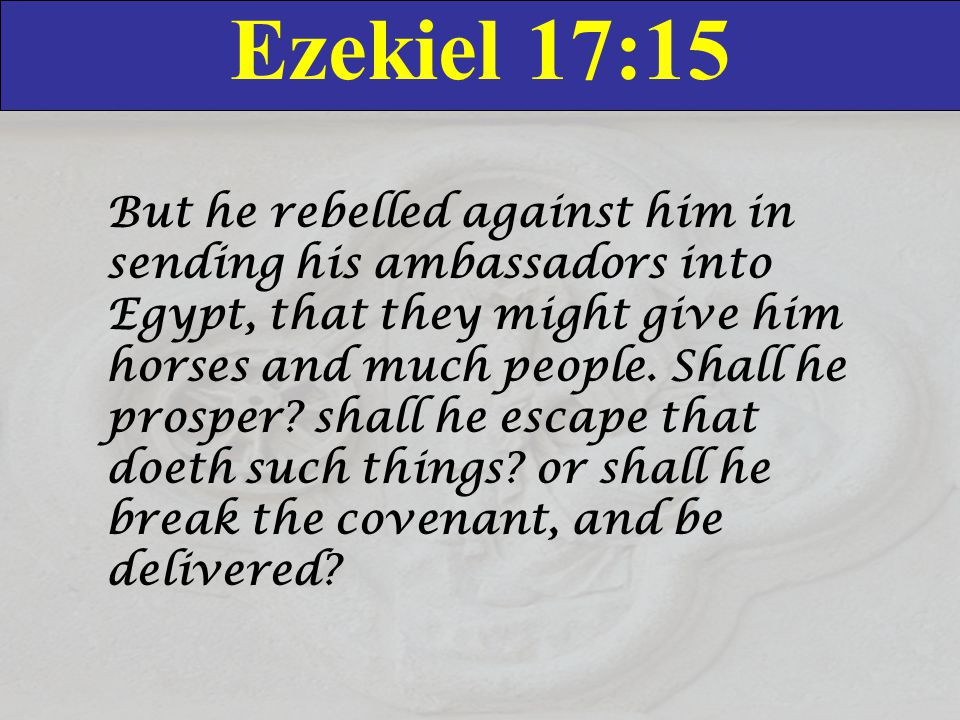 Ezekiel 17:15 But he rebelled against him in sending his ambassadors into Egypt, that they might give him horses and much people.