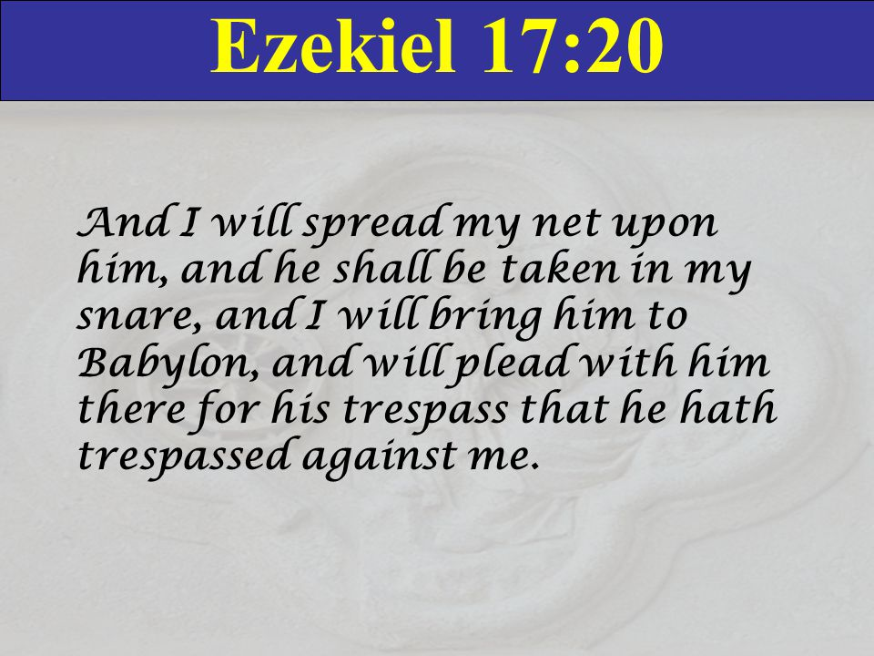 Ezekiel 17:20 And I will spread my net upon him, and he shall be taken in my snare, and I will bring him to Babylon, and will plead with him there for his trespass that he hath trespassed against me.