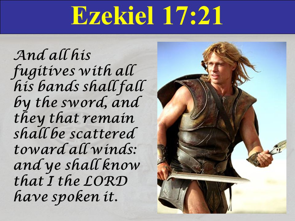 Ezekiel 17:21 And all his fugitives with all his bands shall fall by the sword, and they that remain shall be scattered toward all winds: and ye shall