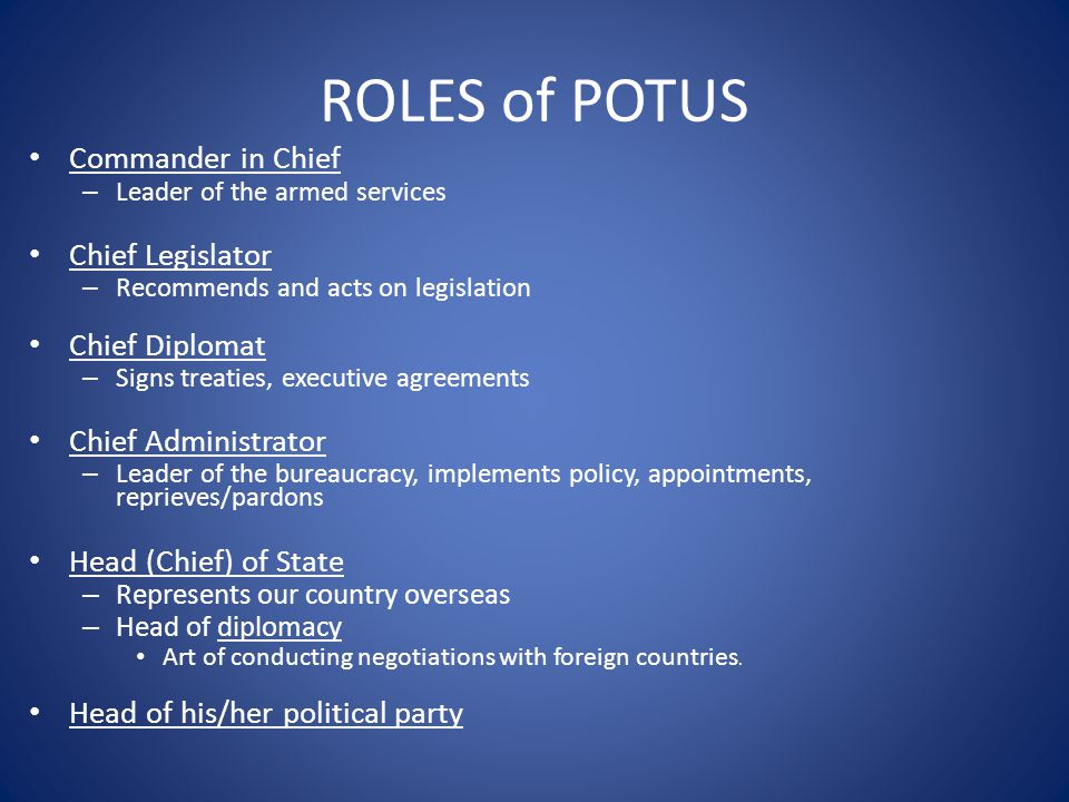 ROLES of POTUS Commander in Chief – Leader of the armed services Chief Legislator – Recommends and acts on legislation Chief Diplomat – Signs treaties, executive agreements Chief Administrator – Leader of the bureaucracy, implements policy, appointments, reprieves/pardons Head (Chief) of State – Represents our country overseas – Head of diplomacy Art of conducting negotiations with foreign countries.