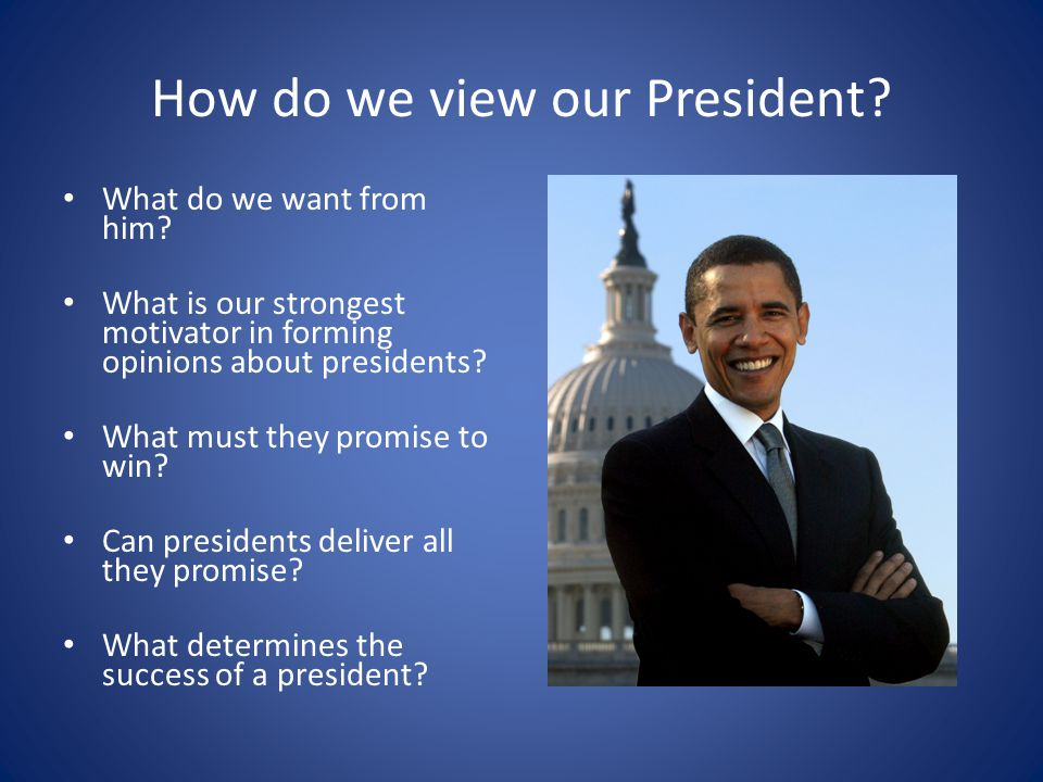 How do we view our President. What do we want from him.