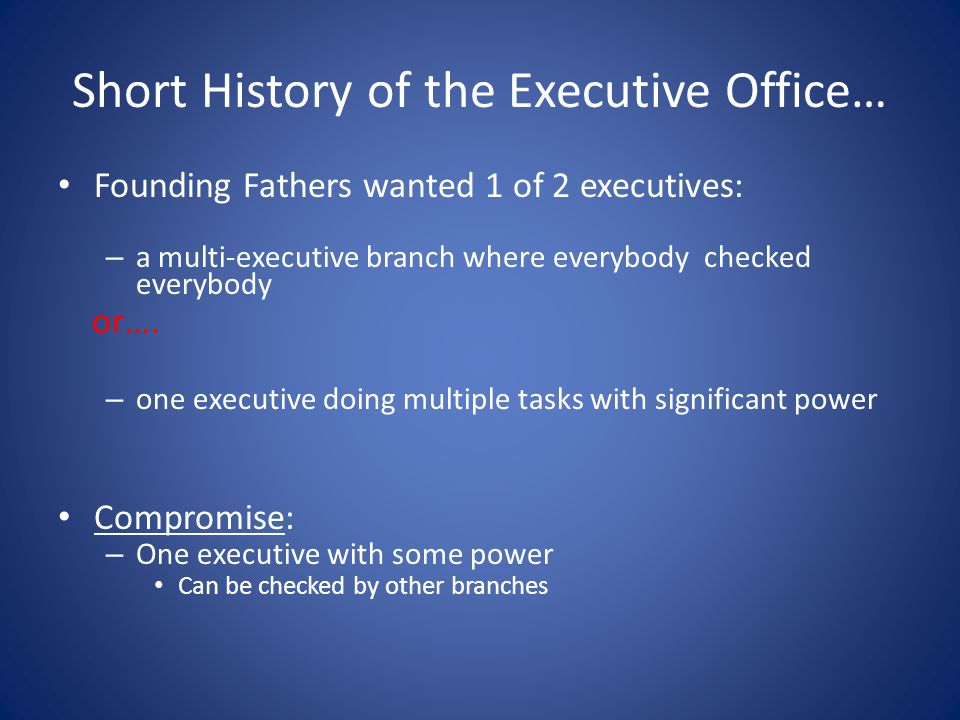 Short History of the Executive Office… Founding Fathers wanted 1 of 2 executives: – a multi-executive branch where everybody checked everybody or….