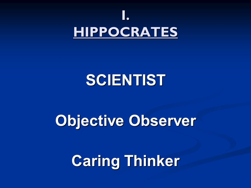 I. HIPPOCRATES SCIENTIST Objective Observer Caring Thinker