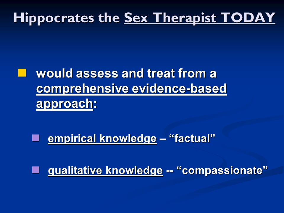 Hippocrates the Sex Therapist TODAY Hippocrates the Sex Therapist TODAY would assess and treat from a comprehensive evidence-based approach: would ass
