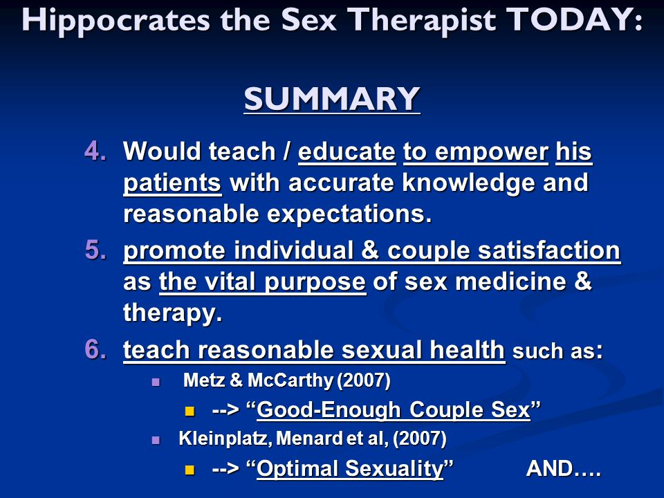 Hippocrates the Sex Therapist TODAY: SUMMARY  Would teach / educate to empower his patients with accurate knowledge and reasonable expectations. 
