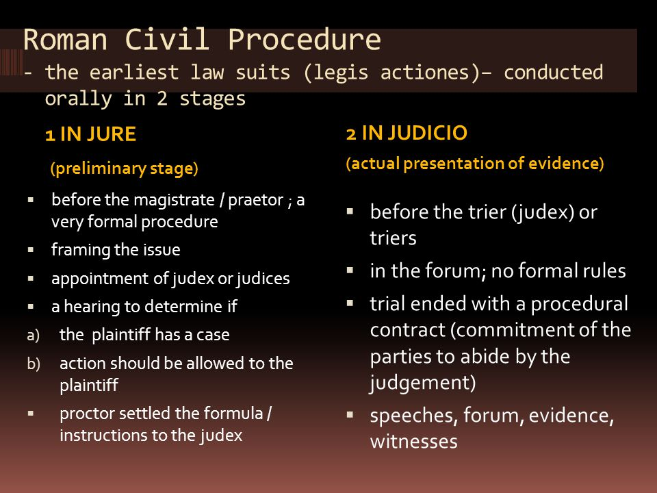 Roman Civil Procedure - the earliest law suits (legis actiones)– conducted orally in 2 stages 1 IN JURE (preliminary stage) 2 IN JUDICIO (actual prese