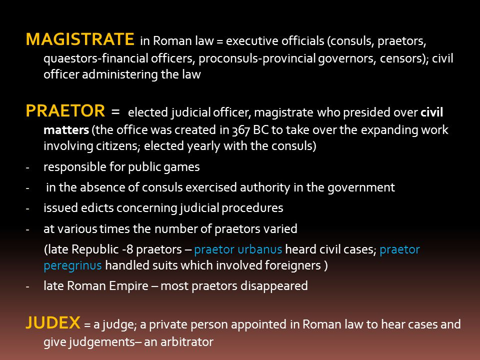 MAGISTRATE in Roman law = executive officials (consuls, praetors, quaestors-financial officers, proconsuls-provincial governors, censors); civil offic